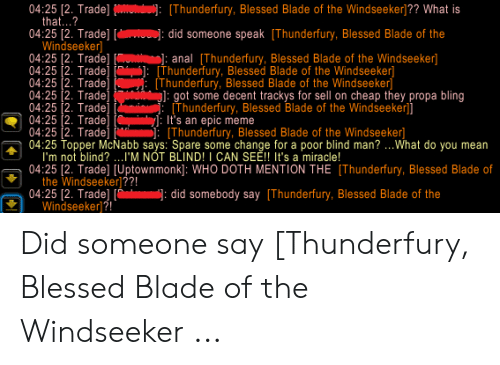Blessed Blade Of The Windseeker: 04:25 [2. Trade] Oudui):[Thunderfury, Blessed Blade of the Windseeker]?? What is  that...?  04:25 [2. Trade] [ : did someone speak [Thunderfury, Blessed Blade of the  Windseeker)  04:25 [2. Trade]  04:25 2. Trade]  04:25 2. Tradel  04:25 2. Trade]  04:25 2. Trade]  04:25 2. Tradej  04:25 2. Trade]  04:25 Topper McNabb says: Spare some change for a poor blind man?..What do you mean  I'm not blind?..I'M NOT BLIND! I CAN SE! It's a miracle!  04:25 12. Trade] [Uptownmonk]: WHO DOTH MENTION THE [Thunderfury, Blessed Blade of  the Windseeker)??!  04:25 [2. Trade] [ did somebody say [Thunderfury, Blessed Blade of the  Windseeker  ]: anal [Thunderfury, Blessed Blade of the Windseeker]  [Thunderfury, Blessed Blade of the Windseeker]  (Thunderfury, Blessed Blade of the Windseeker  g]: got some decent trackys for sell on cheap they propa bling  ELThunderfury, Blessed Blade of the Windseeker]]  It's an epic meme  Thunderfury, Blessed Blade of the Windseeker] Did someone say [Thunderfury, Blessed Blade of the Windseeker ...