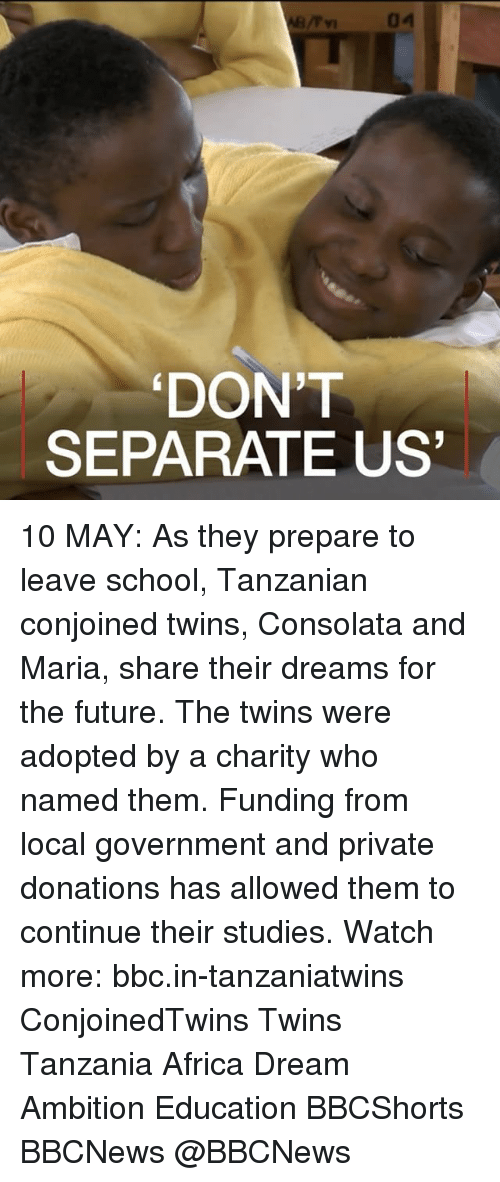 Africa, Future, and Memes: 04  DONT  SEPARATE US 10 MAY: As they prepare to leave school, Tanzanian conjoined twins, Consolata and Maria, share their dreams for the future. The twins were adopted by a charity who named them. Funding from local government and private donations has allowed them to continue their studies. Watch more: bbc.in-tanzaniatwins ConjoinedTwins Twins Tanzania Africa Dream Ambition Education BBCShorts BBCNews @BBCNews