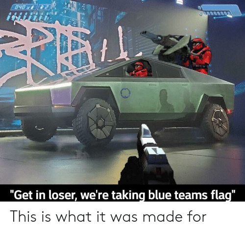 """loser: 040x  """"Get in loser, we're taking blue teams flag"""" This is what it was made for"""