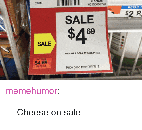 """Tumblr, Blog, and Good: 050318  877506  02100006798  RETAIL F  SALE$29  69  SALE  ITEM WILL SCAN AT SALE PRICE  $4.69  Price good thru: 05/17/18 <p><a href=""""http://memehumor.net/post/173871093968/cheese-on-sale"""" class=""""tumblr_blog"""">memehumor</a>:</p>  <blockquote><p>Cheese on sale</p></blockquote>"""