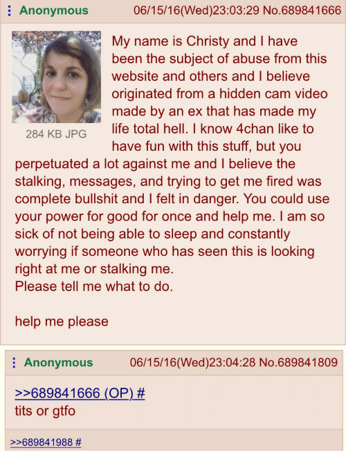 4chan, Stalking, and Anonymous: 06/15/16 (Wed) 23:03:29 No. 689841666  Anonymous  My name is Christy and I have  been the subject of abuse from this  website and others and believe  originated from a hidden cam video  made by an ex that has made my  284 KB JPG  ife total hell. I know 4chan like to  have fun with this stuff, but you  perpetuated a lot against me and believe the  stalking, messages, and trying to get me fired was  complete bullshit and felt in danger. You could use  your power for good for once and help me. I am so  sick of not being able to sleep and constantly  worrying if someone who has seen this is looking  right at me or stalking me.  Please tell me what to do.  help me please  E Anonymous  06/15/16 (Wed)23:04:28 No.689841809  689841666 (OP)  tits or gtfo  689841988