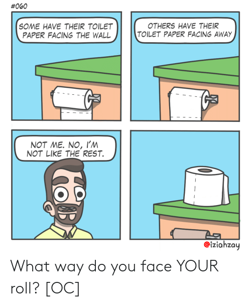 Not Me:  #060  SOME HAVE THEIR TOILET  PAPER FACING THE WALL  OTHERS HAVE THEIR  TOILET PAPER FACING AWAY  NOT ME. NO, I'm  NOT LIKE THE REST  eiziahzay What way do you face YOUR roll? [OC]