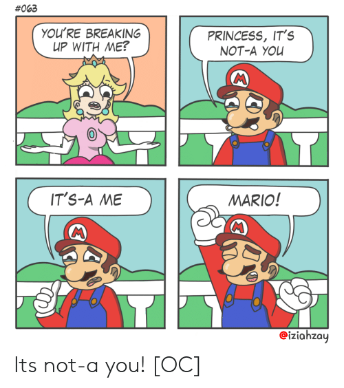 breaking up:  #063  YOU'RE BREAKING  UP WITH ΜΕ?  PRINCESS, IT's  NOT-A YOU  IT'S-A ME  MARIO!  MC  eiziahzay Its not-a you! [OC]