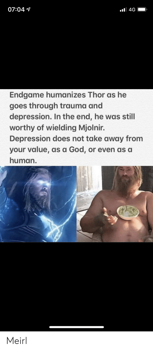 mjolnir: 07:04 1  Endgame humanizes Thor as he  goes through trauma and  depression. In the end, he was still  worthy of wielding Mjolnir.  Depression does not take away from  your value, as a God, or even as a  human. Meirl