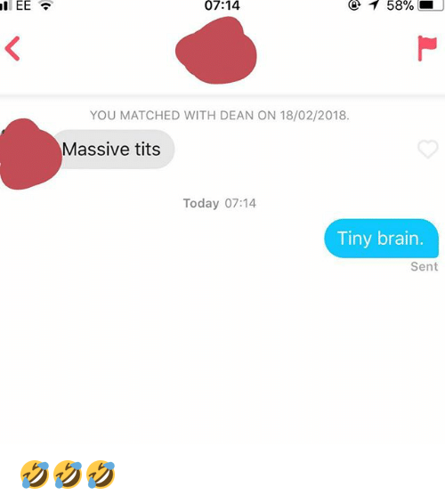 Tits, Today, and Tiny: 07:14  @ 1 58%  YOU MATCHED WITH DEAN ON 18/02/2018.  Massive tits  Today 07:14  Tiny brairn  Sent 🤣🤣🤣
