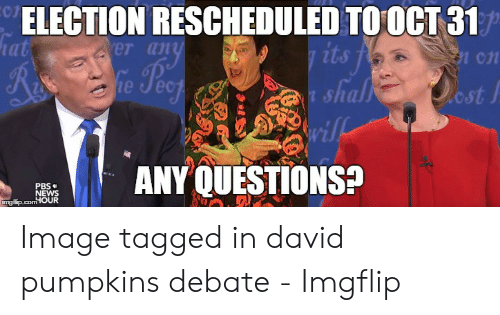David S Pumpkins: 07  ELECTION RESCHEDULED TO0CT 31  er an  ost j  t sha  wi  RANY QUESTIONS?  PBS  NEWS  ngflip.com OUR Image tagged in david pumpkins debate - Imgflip