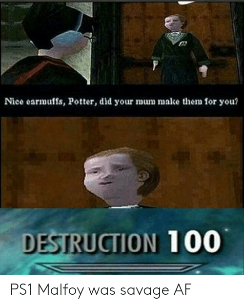 ps1: 07  Nice earmuffs, Potter, did your mum mak e  for you?  DESTRUCTION 100 PS1 Malfoy was savage AF