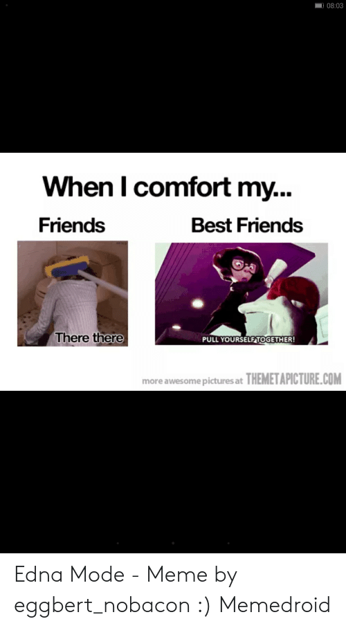 Edna Mode Meme: 08:03  When I comfort my..  Friends  Best Friends  There there  PULL YOURSELFTOGETHER  more awesomepicturesat THEMETAPICTURE.COM Edna Mode - Meme by eggbert_nobacon :) Memedroid