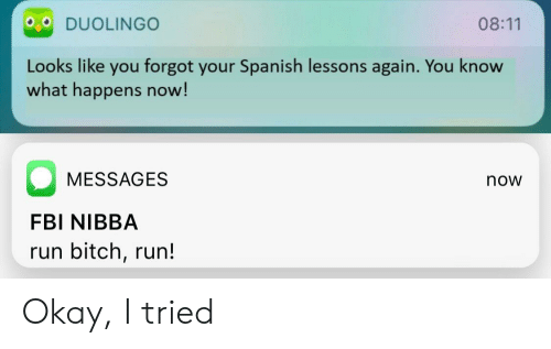 run bitch run: 08:11  Looks like you forgot your Spanish lessons again. You know  what happens now!  MESSAGES  now  FBI NIBBA  run bitch, run! Okay, I tried