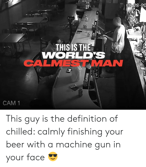 chilled: 08-28-20  MICHEIC  THISIS THE  WORLDS  CALMESTMAN  CAM 1  BUD LIC This guy is the definition of chilled: calmly finishing your beer with a machine gun in your face 😎