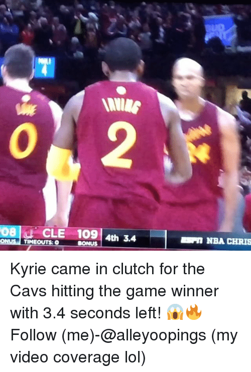 Cavs, Lol, and Memes: 08 CLE 109 4th 3.4  TIMEOUTS: O  BONUS  NBA CHRIS Kyrie came in clutch for the Cavs hitting the game winner with 3.4 seconds left! 😱🔥 Follow (me)-@alleyoopings (my video coverage lol)