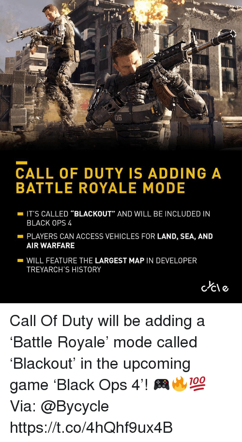 "Access, Black, and Call of Duty: 0B  CALL OF DUTY IS ADDING A  BATTLE ROYALE MODE  -IT'S CALLED ""BLACKOUT"" AND WILL BE INCLUDED IN  BLACK OPS 4  PLAYERS CAN ACCESS VEHICLES FOR LAND, SEA, AND  AIR WARFARE  -WILL FEATURE THE LARGEST MAP IN DEVELOPER  TREYARCH'S HISTORY Call Of Duty will be adding a 'Battle Royale' mode called 'Blackout' in the upcoming game 'Black Ops 4'! 🎮🔥💯 Via: @Bycycle https://t.co/4hQhf9ux4B"