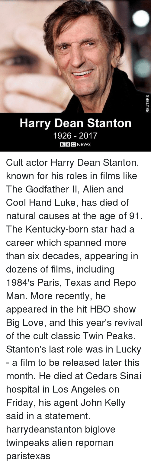 The Godfather: 0C  02  Harry Dean Stanton  1926 2017  BBC NEWS Cult actor Harry Dean Stanton, known for his roles in films like The Godfather II, Alien and Cool Hand Luke, has died of natural causes at the age of 91. The Kentucky-born star had a career which spanned more than six decades, appearing in dozens of films, including 1984's Paris, Texas and Repo Man. More recently, he appeared in the hit HBO show Big Love, and this year's revival of the cult classic Twin Peaks. Stanton's last role was in Lucky - a film to be released later this month. He died at Cedars Sinai hospital in Los Angeles on Friday, his agent John Kelly said in a statement. harrydeanstanton biglove twinpeaks alien repoman paristexas