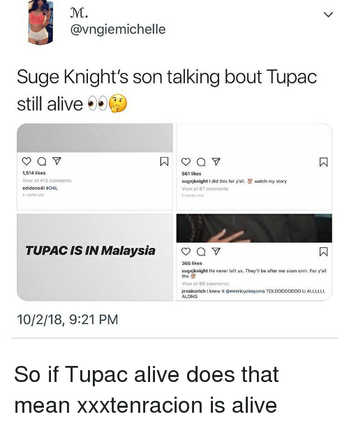 knights: 0C.  @vngiemichelle  Suge Knight's son talking bout Tupac  still alive  1,514 likes  View all 413 comments  edidono41 #04L  HOURS ADo  561 likes  sugejknight I did this for yall.  Viow all 87 comments  watch my story  HOURS AGO  TUPAC IS IN Malaysia  a v  365 likes  sugejknight He never left us. They'll be after me soon smh. For y'all  tho  View all 66 comments  jossicarich I knew it @mrericyokoyama TOLDDDDDDDD U ALLLLLL  ALONG  10/2/18, 9:21 PM So if Tupac alive does that mean xxxtenracion is alive