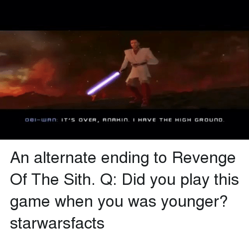 Memes, Revenge, and Sith: 0e1-WAN: IT S OVER, AnAKIn. HAVE THE HIGH GROUND An alternate ending to Revenge Of The Sith. Q: Did you play this game when you was younger? starwarsfacts