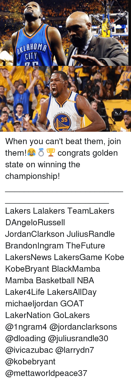 Basketball, Los Angeles Lakers, and Memes: 0KLAHOM  STAT  OY  HT  Al  LC When you can't beat them, join them!😂💍🏆 congrats golden state on winning the championship! _______________________________________________ Lakers Lalakers TeamLakers DAngeloRussell JordanClarkson JuliusRandle BrandonIngram TheFuture LakersNews LakersGame Kobe KobeBryant BlackMamba Mamba Basketball NBA Laker4Life LakersAllDay michaeljordan GOAT LakerNation GoLakers @1ngram4 @jordanclarksons @dloading @juliusrandle30 @ivicazubac @larrydn7 @kobebryant @mettaworldpeace37