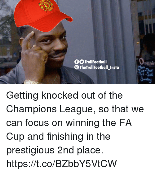 Memes, Champions League, and Focus: 0O TrollFootball  0  penin  Mon  Tue-Thur  Tri-Sa  TheTrollFootball Insta Getting knocked out of the Champions League, so that we can focus on winning the FA Cup and finishing in the prestigious 2nd place. https://t.co/BZbbY5VtCW