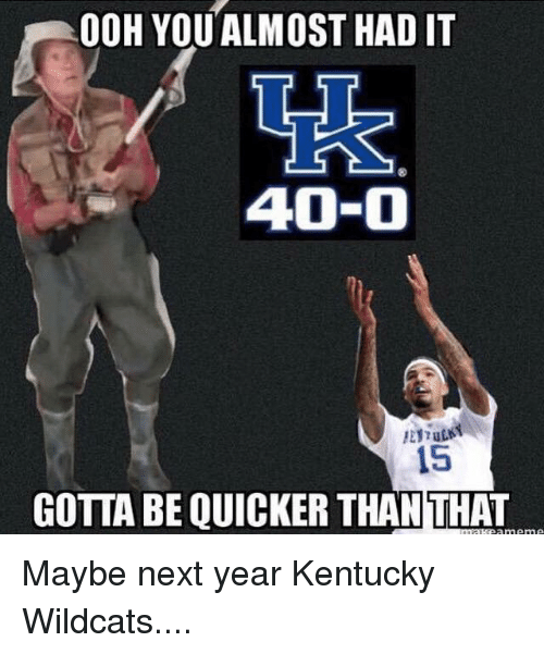 Gotta Be Quicker: 0OH YOUALMOST HAD IT  40-0  15  GOTTA BE QUICKER THAN THAT Maybe next year Kentucky Wildcats....