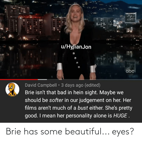 Hein: 0OMATIO  u/HylianJon  abc  David Campbell • 3 days ago (edited)  Brie isn't that bad in hein sight. Maybe we  should be softer in our judgement on her. Her  films aren't much of a bust either. She's pretty  good. I mean her personality alone is HUGE . Brie has some beautiful... eyes?