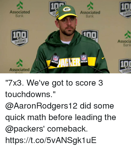 "Anaconda, Memes, and Nfl: 0P  Associated  Bank  10  SE  Associated  Bank  SERSO  100  SERSONS  Associa  Bank  ACKER  NFL  Associated  SERSO ""7x3. We've got to score 3 touchdowns.""  @AaronRodgers12 did some quick math before leading the @packers' comeback. https://t.co/5vANSgk1uE"
