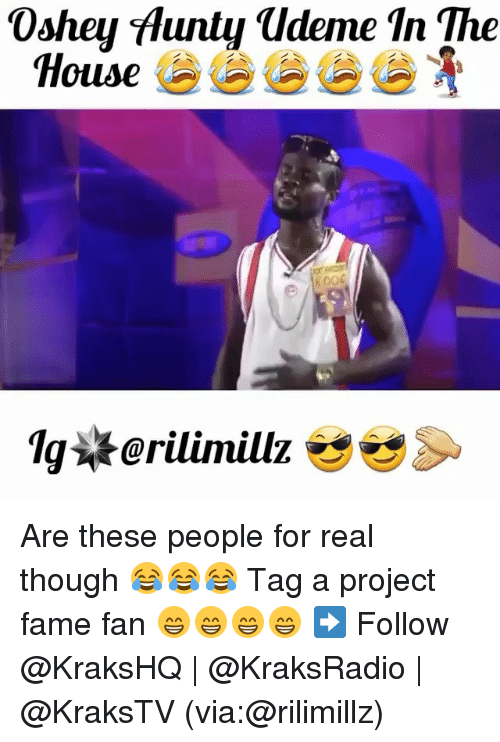 Memes, 🤖, and Project: 0shey Hunty udeme In The  House  800 Are these people for real though 😂😂😂 Tag a project fame fan 😁😁😁😁 ➡️ Follow @KraksHQ | @KraksRadio | @KraksTV (via:@rilimillz)