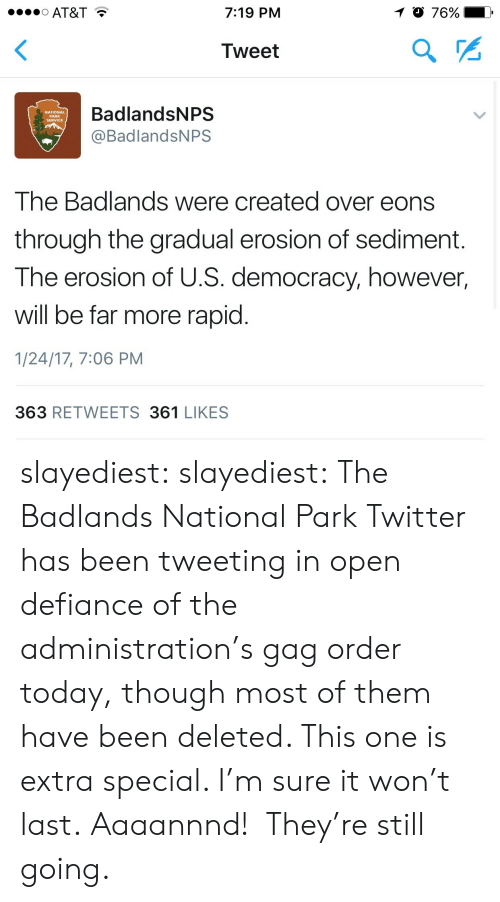 Defiance: 1 0 76%  O AT&T  7:19 PM  Tweet  BadlandsNPS  NATIONAL  PARK  SERVICE  @BadlandsNPS  The Badlands were created over eons  through the gradual erosion of sed iment.  The erosion of U.S. democracy, however,  will be far more rapid.  1/24/17, 7:06 PM  363 RETWEETS 361 LIKES slayediest:  slayediest:  The Badlands National Park Twitter has been tweeting in open defiance of the administration's gag order today, though most of them have been deleted.   This one is extra special. I'm sure it won't last.  Aaaannnd!  They're still going.