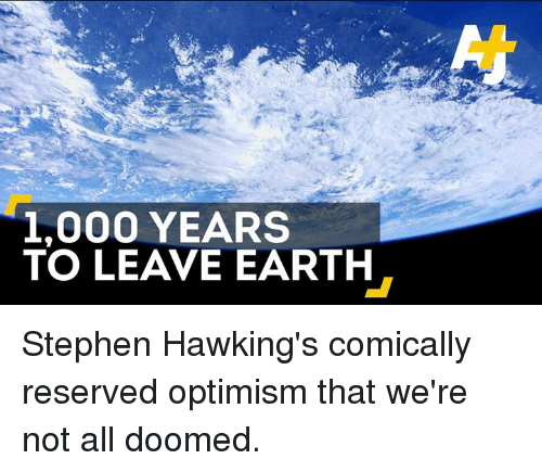 Stephen Hawk: 1,000 YEARS  TO LEAVE EARTH Stephen Hawking's comically reserved optimism that we're not all doomed.