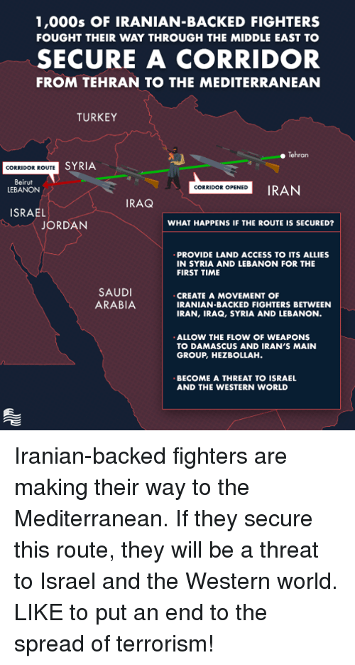 Turkeyism: 1,000s OF IRANIAN-BACKED FIGHTERS  FOUGHT THEIR WAY THROUGH THE MIDDLE EAST TO  SECURE A CORRIDOR  FROM TEHRAN TO THE MEDITERRANEAN  TURKEY  Tehran  SYRIA  CORRIDOR ROUTE  Beirut  LEBANON  CORRIDOR OPENED  IRAN  RAQ  ISRAEL  JORDAN  WHAT HAPPENS IF THE ROUTE IS SECURED?  PROVIDE LAND ACCESS TO ITS ALLIES  IN SYRIA AND LEBANON FOR THE  FIRST TIME  SAUDI  ARABIA  CREATE A MOVEMENT OF  IRANIAN-BACKED FIGHTERS BETWEEN  IRAN, IRAQ, SYRIA AND LEBANON  ALLOW THE FLOW OF WEAPONS  TO DAMASCUS AND IRAN'S MAIN  GROUP, HEZBOLLAH  BECOME A THREAT TO ISRAEL  AND THE WESTERN WORLD Iranian-backed fighters are making their way to the Mediterranean. If they secure this route, they will be a threat to Israel and the Western world. LIKE to put an end to the spread of terrorism!