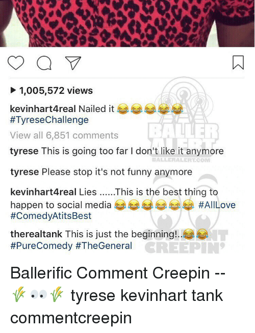 Its Not Funny: 1,005,572 views  kevinhart4real Nailed it  #Tyrese Challenge  View all 6,851 comments  tyrese This is going too far l don't like it anymore  BALLERALERTCOM  tyrese Please stop it's not funny anymore  kevinhart4real Lies This is the best thing to  happen to social media  #All Love  #ComedyAtitsBest  therealtank This is just the beginning!  #Pure Comedy #TheGeneral  CREEPIN Ballerific Comment Creepin -- 🌾👀🌾 tyrese kevinhart tank commentcreepin