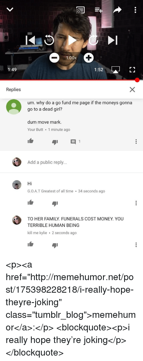 "Butt, Family, and Money: 1.00x  1:49  1:52  L  Replies  um. why do a go fund me page if the moneys gonna  go to a dead girl?  dum move mark.  Your Butt . 1 minute ago  Add a public reply..  Hi  G.O.A.T Greatest of all time 34 seconds ago  1白  TO HER FAMILY. FUNERALS COST MONEY. YOU  TERRIBLE HUMAN BEING  kill me kylie 2 seconds ago <p><a href=""http://memehumor.net/post/175398228218/i-really-hope-theyre-joking"" class=""tumblr_blog"">memehumor</a>:</p>  <blockquote><p>i really hope they're joking</p></blockquote>"