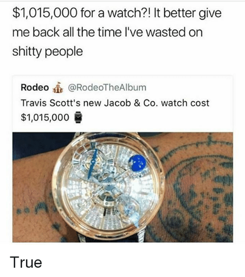 Memes, True, and Time: $1,015,000 for a watch?! It better give  me back all the time l've wasted on  shitty people  Rodeo @RodeoTheAlbum  Travis Scott's new Jacob & Co. watch cost  $1,015,000 True