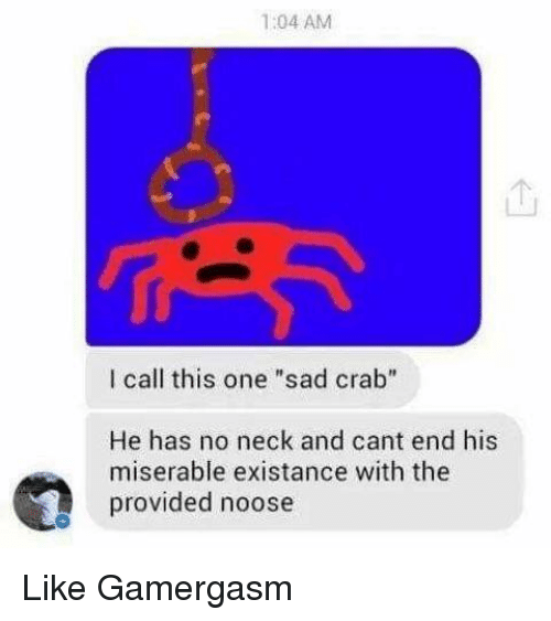"crabbing: 1:04 AM  l call this one ""sad crab""  He has no neck and cant end his  miserable existance with the  provided noose Like Gamergasm"
