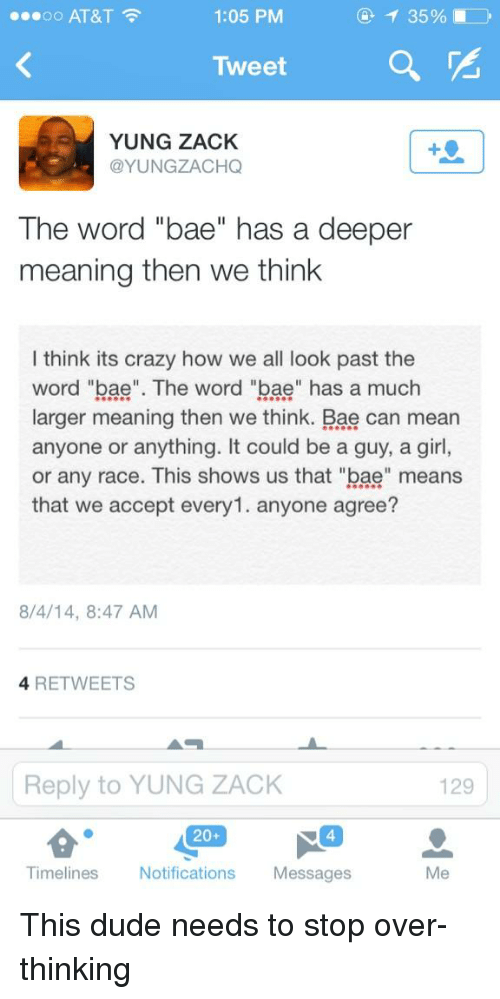 "Bae Meaning, Memes, and 🤖: 1:05 PM  ...oo AT&T  Tweet  YUNG ZACK  @YUNGZACHQ  The word ""bae"" has a deeper  meaning then we think  I think its crazy how we all look past the  word ""bae"". The word ""bae"" has a much  larger meaning then we think. Bae can mean  anyone or anything. It could be a guy, a girl,  or any race. This shows us that ""bae"" means  that we accept every1. anyone agree?  8/4/14, 8:47 AM  4 RETWEETS  Reply to YUNG ZACK  129  20+  Timelines  Notifications  Messages  Me This dude needs to stop over-thinking"
