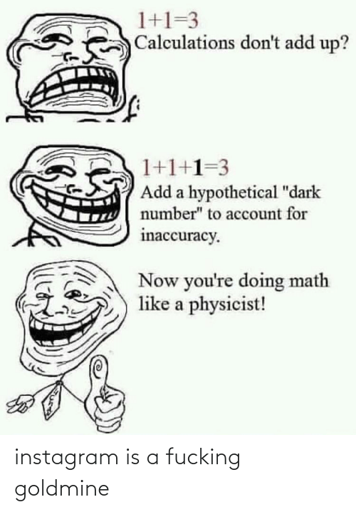 """Doing Math: 1+1=3  Calculations don't add up?  1+1+1=3  Add a hypothetical """"dark  number"""" to account for  inaccuracy.  Now you're doing math  like a physicist! instagram is a fucking goldmine"""