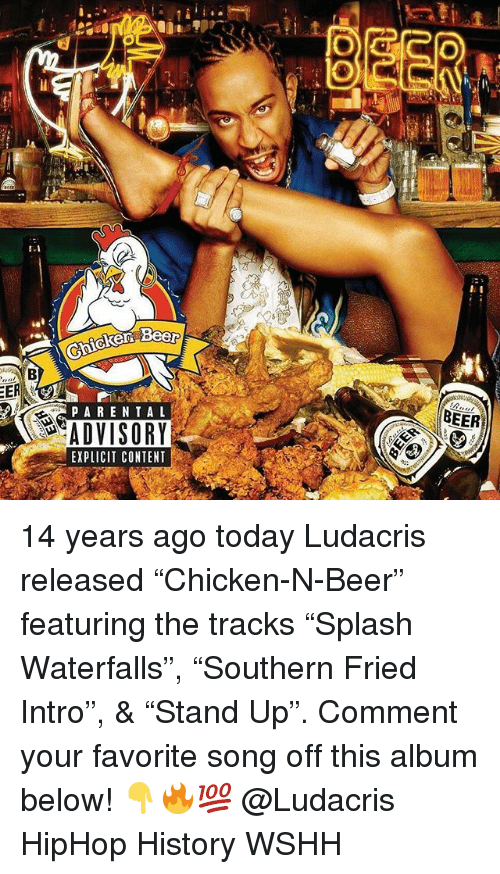 "Beer, Ludacris, and Memes: 1.1  BEER  PAREN TAL  ADVISORY  EXPLICIT CONTENT 14 years ago today Ludacris released ""Chicken-N-Beer"" featuring the tracks ""Splash Waterfalls"", ""Southern Fried Intro"", & ""Stand Up"". Comment your favorite song off this album below! 👇🔥💯 @Ludacris HipHop History WSHH"