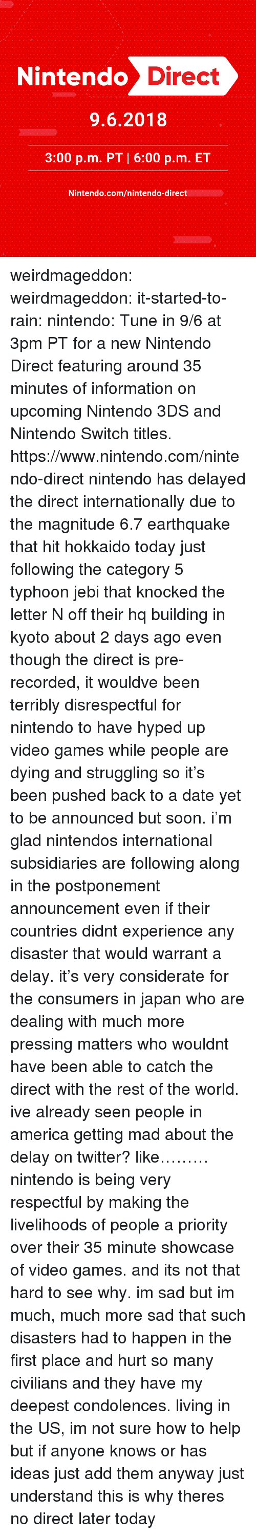 Condolences: -1  1  Nintendo D  irect  9.6.2018  3:00 p.m. PT 6:00 p.m. ET  Nintendo.com/nintendo-direct weirdmageddon:  weirdmageddon:  it-started-to-rain:  nintendo:  Tune in 9/6 at 3pm PT for a new Nintendo Direct featuring around 35 minutes of information on upcoming Nintendo 3DS and Nintendo Switch titles.   https://www.nintendo.com/nintendo-direct     nintendo has delayed the direct internationally due to the magnitude 6.7 earthquake that hit hokkaido today just following the category 5 typhoon jebi that knocked the letter N off their hq building in kyoto about 2 days ago even though the direct is pre-recorded, it wouldve been terribly disrespectful for nintendo to have hyped up video games while people are dying and struggling so it's been pushed back to a date yet to be announced but soon. i'm glad nintendos international subsidiaries are following along in the postponement announcement even if their countries didnt experience any disaster that would warrant a delay. it's very considerate for the consumers in japan who are dealing with much more pressing matters who wouldnt have been able to catch the direct with the rest of the world. ive already seen people in america getting mad about the delay on twitter? like………nintendo is being very respectful by making the livelihoods of people a priority over their 35 minute showcase of video games. and its not that hard to see why. im sad but im much, much more sad that such disasters had to happen in the first place and hurt so many civilians and they have my deepest condolences. living in the US, im not sure how to help but if anyone knows or has ideas just add them anyway just understand this is why theres no direct later today