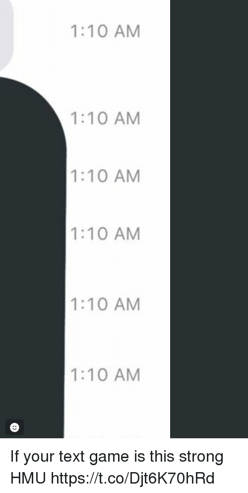 Funny, Game, and Text: 1:10 AM  1:10 AM  1:10 AM  1:10 AM  1:10 AM  1:10 AM If your text game is this strong HMU https://t.co/Djt6K70hRd