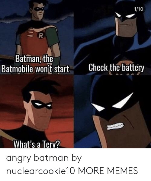 batmobile: 1/10  Batman,the  Batmobile wont start  Check the battery  What's a Terv? angry batman by nuclearcookie10 MORE MEMES