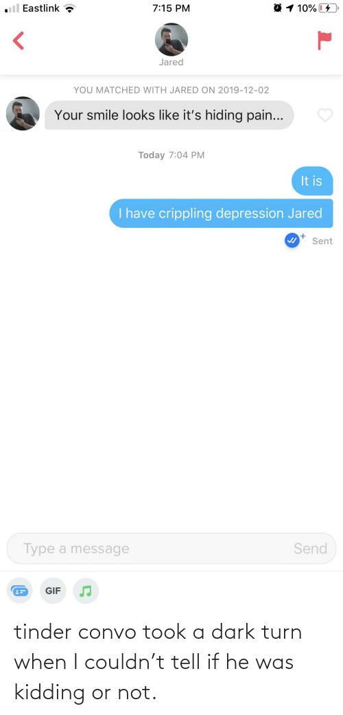 i have crippling depression: 1 10%  Eastlink  7:15 PM  Jared  YOU MATCHED WITH JARED ON 2019-12-02  Your smile looks like it's hiding pain...  Today 7:04 PM  It is  I have crippling depression Jared  Sent  Send  Type a message  GIF tinder convo took a dark turn when I couldn't tell if he was kidding or not.