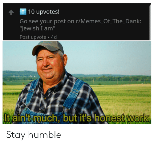 """Stay Humble: 1 10 upvotes!  Go see your post on r/Memes_Of_The_Dank:  """"Jewish I am""""  Post upvote • 4d  It ainit müch, but it's honest work Stay humble"""