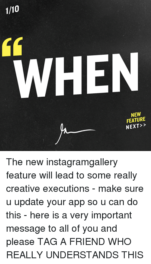 Memes, Apps, and 🤖: 1/10  WHEN  NEW  FEATURE  NEXT The new instagramgallery feature will lead to some really creative executions - make sure u update your app so u can do this - here is a very important message to all of you and please TAG A FRIEND WHO REALLY UNDERSTANDS THIS