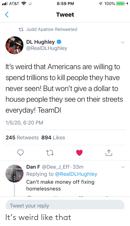 Streets: 1 100%  ull AT&T  6:59 PM  Tweet  23 Judd Apatow Retweeted  DL Hughley  @RealDLHughley  It's weird that Americans are willing to  spend trillions to kill people they have  never seen! But won't give a dollar to  house people they see on their streets  everyday! TeamDI  1/5/20, 6:20 PM  245 Retweets 894 Likes  Dan F @Dee_J_Eff· 33m  Replying to @RealDLHughley  Can't make money off fixing  homelessness  Tweet your reply It's weird like that