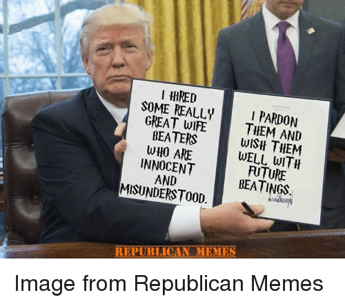 Republican Memes: 1 111RED  SOME REALLYI PARDON  GREAT WIFE THEM AND  GEA1EWISH THEM  BEATERS  WHO ARE  WELL WITH  INNOCENT  MISUNDERSTOOD  FUTURE  BEATINGS  AND  REPUBLICAN MEMES Image from Republican Memes