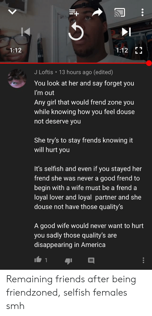 douse: 1:12  1:12  L L  J Loftis 13 hours ago (edited)  You look at her and say forget you  I'm out  Any girl that would frend zone you  while knowing how you feel douse  not deserve you  She try's to stay frends knowing it  will hurt you  It's selfish and even if you stayed her  frend she was never a good frend to  begin with a wife must be a frend a  loyal lover and loyal partner and she  douse not have those quality's  A good wife would never want to hurt  you sadly those quality's are  disappearing in America  1 Remaining friends after being friendzoned, selfish females smh