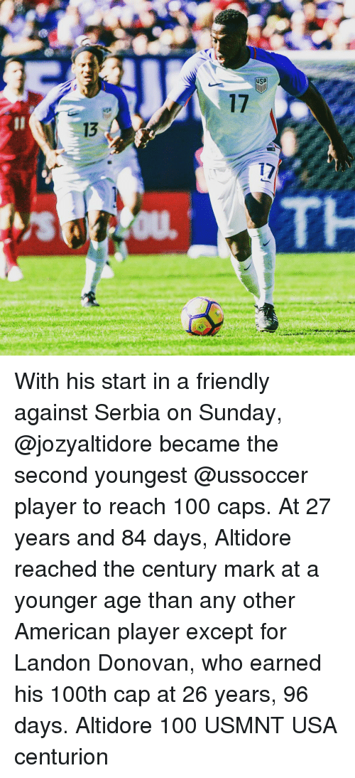 usmnt: 1  13  17  7 With his start in a friendly against Serbia on Sunday, @jozyaltidore became the second youngest @ussoccer player to reach 100 caps. At 27 years and 84 days, Altidore reached the century mark at a younger age than any other American player except for Landon Donovan, who earned his 100th cap at 26 years, 96 days. Altidore 100 USMNT USA centurion