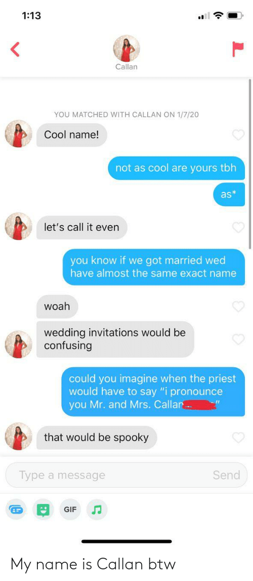 """invitations: 1:13  Callan  YOU MATCHED WITH CALLAN ON 1/7/20  Cool name!  not as cool are yours tbh  as*  let's call it even  you know if we got married wed  have almost the same exact name  woah  wedding invitations would be  confusing  could you imagine when the priest  would have to say """"i pronounce  you Mr. and Mrs. Callar  that would be spooky  Send  Type a message  GIF My name is Callan btw"""