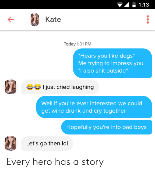 """wine drunk: 1:13  Kate  Today 1:01 PM  Hears you like dogs  Me trying to impress you  """"I also shit outside  Ijust cried laughing  Well if you're ever interested we could  get wine drunk and cry together  Hopefully you're into bad boys  Let's go then lol Every hero has a story"""
