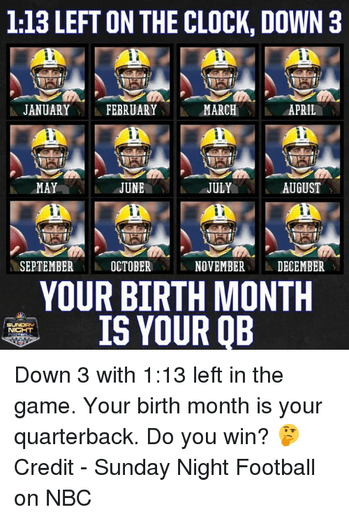 Clock, Football, and Nfl: 1:13 LEFT ON THE CLOCK, DOWN 3  1 JANUARY 11 FEBRUARY MARCH  4APRIL  JUNEJULY  SEPTEMBEROCTOBER  NOVEMBER DECEMBER  YOUR BIRTH MONTH  IS YOUR QB Down 3 with 1:13 left in the game. Your birth month is your quarterback.  Do you win? 🤔  Credit - Sunday Night Football on NBC