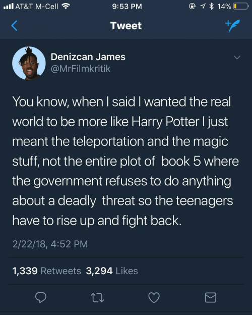 Harry Potter, At&t, and Book: @ 1 * 14%  ll AT&T M-Cell  9:53 PM  +.  Tweet  Denizcan James  @MrFilmkritik  You know, when I said I wanted the real  world to be more like Harry Potter I just  meant the teleportation and the magic  stuff, not the entire plot of book 5 where  the government refuses to do anything  about a deadly threat so the teenagers  have to rise up and fight back.  2/22/18, 4:52 PM  1,339 Retweets 3,294 Likes