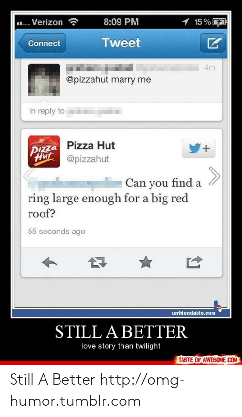 Still a Better Love Story than Twilight : 1 15% A  .. Verizon  8:09 PM  Tweet  Connect  4m  @pizzahut marry me  In reply to  Pizza Hut  PIZza  Hut  +.  @pizzahut  Can you find a  ring large enough for a big red  roof?  55 seconds ago  unfriendable.com  STILL A BETTER  love story than twilight  TASTE OF AWESOME.COM Still A Better http://omg-humor.tumblr.com